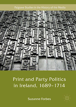 Forbes, Suzanne - Print and Party Politics in Ireland, 1689-1714, e-kirja