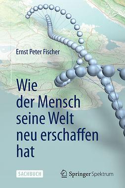 Fischer, Ernst Peter - Wie der Mensch seine Welt neu erschaffen hat, ebook
