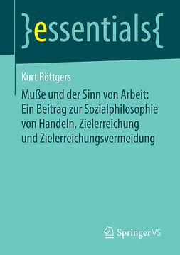 Röttgers, Kurt - Muße und der Sinn von Arbeit: Ein Beitrag zur Sozialphilosophie von Handeln, Zielerreichung und Zielerreichungsvermeidung, ebook