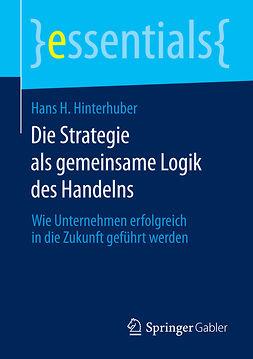 Hinterhuber, Hans H. - Die Strategie als gemeinsame Logik des Handelns, ebook