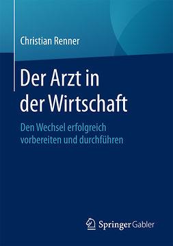 Renner, Christian - Der Arzt in der Wirtschaft, e-kirja