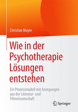 Mayer, Christian - Wie in der Psychotherapie Lösungen entstehen, e-bok
