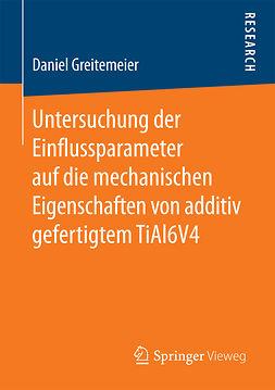 Greitemeier, Daniel - Untersuchung der Einflussparameter auf die mechanischen Eigenschaften von additiv gefertigtem TiAl6V4, ebook