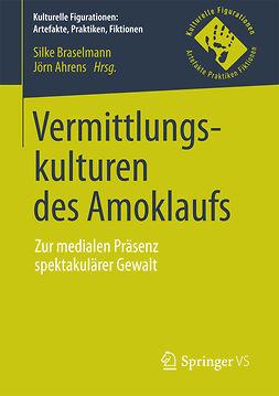 Ahrens, Jörn - Vermittlungskulturen des Amoklaufs, e-kirja