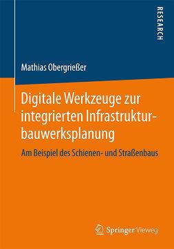 Obergrießer, Mathias - Digitale Werkzeuge zur integrierten Infrastrukturbauwerksplanung, ebook