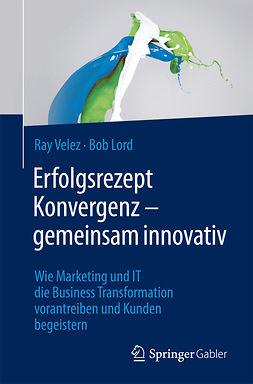 Lord, Bob - Erfolgsrezept Konvergenz – gemeinsam innovativ, ebook
