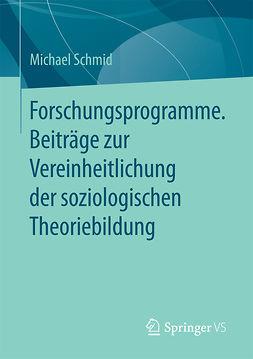 Schmid, Michael - Forschungsprogramme. Beiträge zur Vereinheitlichung der soziologischen Theoriebildung, e-kirja