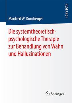 Kornberger, Manfred W. - Die systemtheoretisch-psychologische Therapie zur Behandlung von Wahn und Halluzinationen, ebook