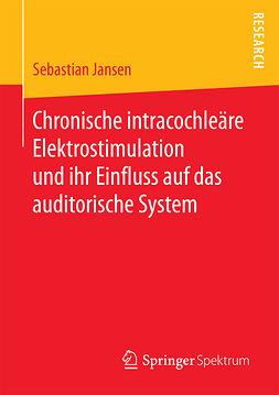 Jansen, Sebastian - Chronische intracochleäre Elektrostimulation und ihr Einfluss auf das auditorische System, ebook