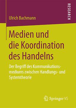 Bachmann, Ulrich - Medien und die Koordination des Handelns, ebook