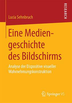 Sehnbruch, Lucia - Eine Mediengeschichte des Bildschirms, e-kirja
