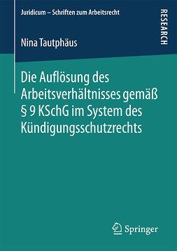 Tautphäus, Nina - Die Auflösung des Arbeitsverhältnisses gemäß § 9 KSchG im System des Kündigungsschutzrechts, ebook