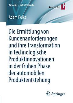 Pelka, Adam - Die Ermittlung von Kundenanforderungen und ihre Transformation in technologische Produktinnovationen in der frühen Phase der automobilen Produktentstehung, ebook