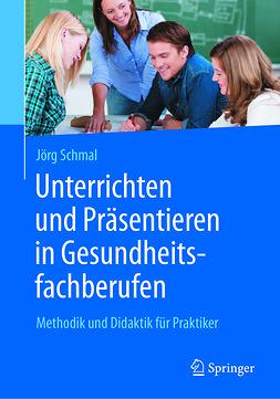 Schmal, Jörg - Unterrichten und Präsentieren in Gesundheitsfachberufen, e-bok