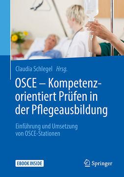 Schlegel, Claudia - OSCE – Kompetenzorientiert Prüfen in der Pflegeausbildung, ebook
