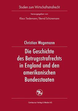 Wagemann, Christian - Die Geschichte des Betrugsstrafrechts in England und den amerikanischen Bundesstaaten, ebook