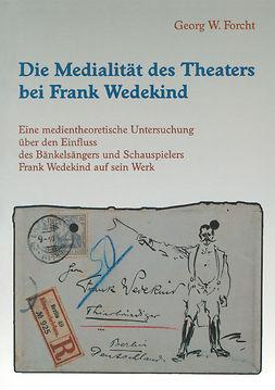 Forcht, Georg W. - Die Medialität des Theaters bei Frank Wedekind, ebook