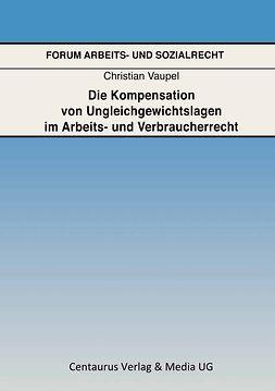Vaupel, Christian - Die Kompensation von Ungleichgewichtslagen im Arbeits- und Verbraucherrecht, ebook