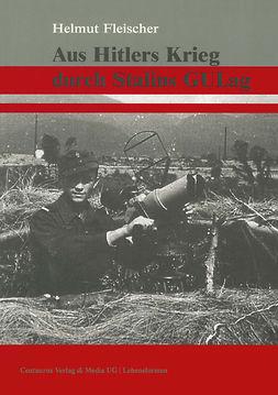 Fleischer, Helmut - Aus Hitlers Krieg durch Stalins GULag, ebook