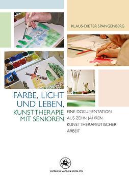 Spangenberg, Klaus-Dieter - Farbe, Licht und Leben Kunsttherapie mit Senioren, e-bok