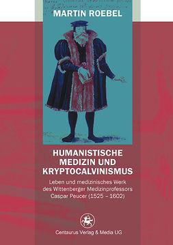 Roebel, Martin - Humanistische Medizin und Kryptocalvinismus, ebook