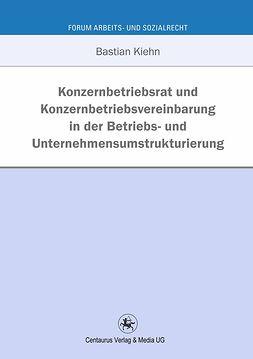 Kiehn, Bastian - Konzernbetriebsrat und Konzernbetriebsvereinbarung in der Betriebs- und Unternehmensumstrukturierung, e-kirja