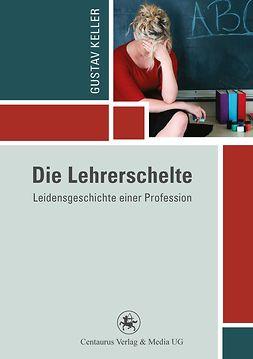 Keller, Gustav - Die Lehrerschelte, ebook