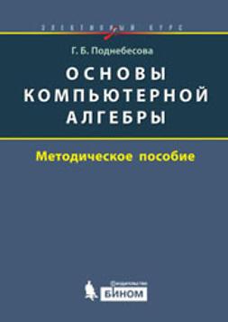 Поднебесова, Г.Б. - Основы компьютерной алгебры. Элективный курс. Методическое пособие, ebook