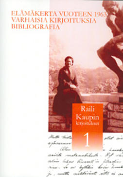 Raili Kaupin kirjoitukset 1: Elämäkerta vuoteen 1963, varhaisia kirjoituksia, bibliografia