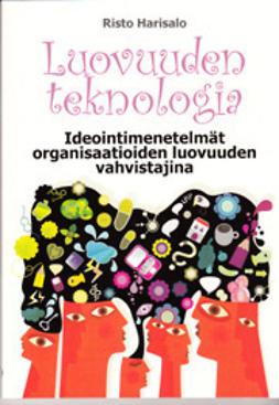 Risto, Harisalo - Luovuuden teknologia: Ideointimenetelmät organisaatioiden luovuuden vahvistajina, e-kirja