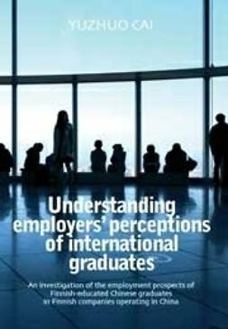 Yuzhuo, Cai - Understanding employers' perceptions of international graduatesAn investigation of the employment prospects of Finnish-educated Chinese graduates in Finnish companies operating in China, ebook