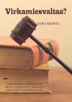 Murto, Eero - Virkamiesvaltaa?Ministerien ja virkamiesten väliset valtasuhteet Suomessa viime vuosikymmenien aikana, e-kirja