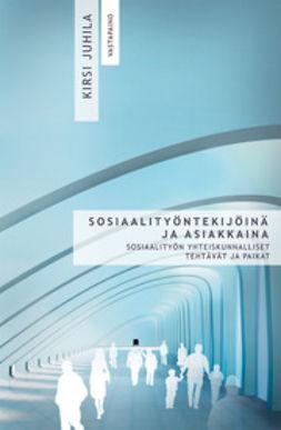 Juhila, Kirsi - Sosiaalityöntekijöinä ja asiakkaina: sosiaalityön yhteiskunnalliset tehtävät ja paikat, e-kirja