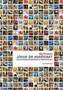 Ilmonen, Kaj - Johan on markkinat - kulutuksen sosiologista tarkastelua, ebook