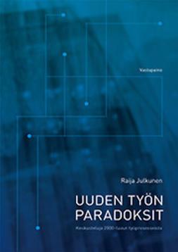 Julkunen, Raija - Uuden työn paradoksit: keskusteluja 2000-luvun työprosess(e)ista, e-kirja