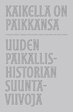 Ahtiainen, Pekka - Kaikella on paikkansa – Uuden paikallishistorian suuntaviivoja, e-kirja