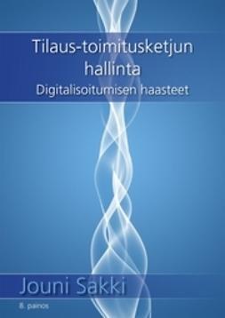 Sakki, Jouni - TILAUS–TOIMITUSKETJUN HALLINTA - Digitalisoitumisen haasteet, e-kirja