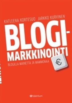 Blogimarkkinointi : blogilla mainetta ja mammonaa