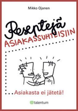 Ojanen, Mikko - Reseptejä asiakassuhteisiin - Asiakasta ei jätetä!, e-kirja