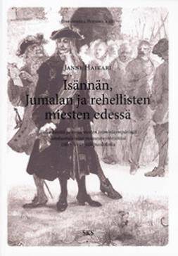 Haikari, Janne - Isännän, Jumalan ja rehellisten miesten silmien edessä: Vallankäyttö ja virkamiesten toimintaympäristöt satakuntalaisissa maaseutuyhteisöissä 1600-luvun jälkipuoliskolla, e-kirja