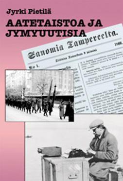 Pietilä, Jyrki - Aatetaistoa ja jymyuutisia, ebook