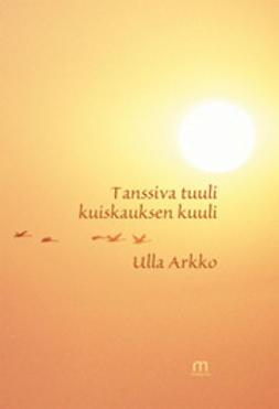 Arkko, Ulla - Tanssiva tuuli kuiskauksen kuuli, e-kirja