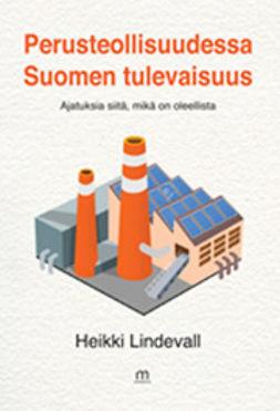 Lindevall, Heikki - Perusteollisuudessa Suomen tulevaisuus, e-kirja