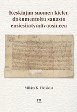 Heikkilä, Mikko K. - Keskiajan suomen kielen dokumentoitu sanasto ensiesiintymisvuosineen, e-kirja