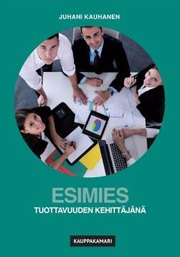 Kauhanen, Juhani - Esimies tuottavuuden kehittäjänä, e-kirja