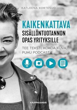 Kortesuo, Katleena - Kaikenkattava sisällöntuotannon opas yrityksille – tee teksti, kokoa kuva, puhu podcast, e-kirja