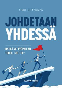 Huttunen, Timo - Johdetaan yhdessä – hypeä vai työpaikan todellisuutta?, e-kirja