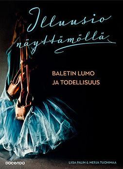 Palin, Merja Tuohimaa Liisa - Illuusio näyttämöllä - Baletin lumo ja todellisuus, ebook