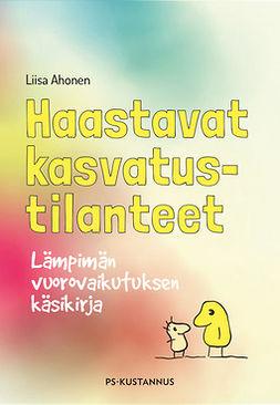 Ahonen, Liisa - Haastavat kasvatustilanteet - Lämpimän vuorovaikutuksen käsikirja, ebook