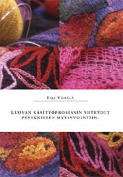 Vähälä, Eija - Luovan käsityöprosessin yhteydet psyykkiseen hyvinvointiin :  käsityön aikana koettujen itseraportoitujen emootiokokemusten ja fysiologisten vasteiden väliset yhteydet, e-kirja